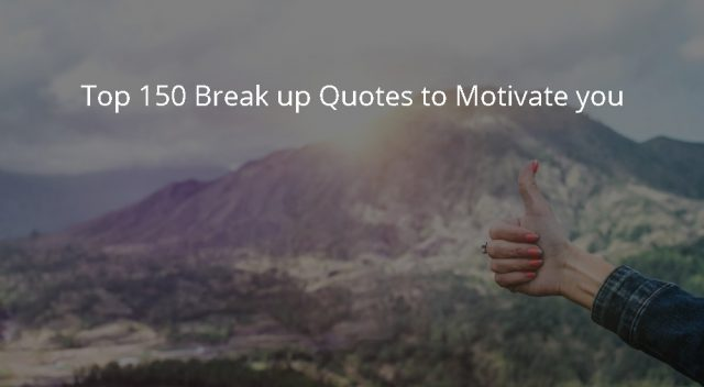 Top 150 Break up Quotes to Motivate you
